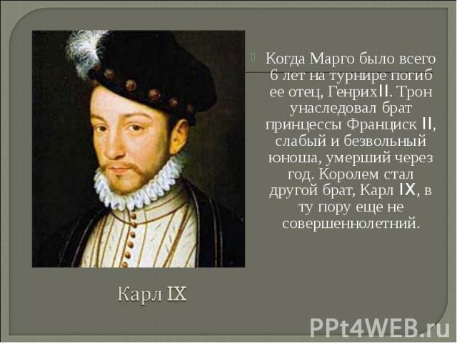 Когда Марго было всего 6 лет на турнире погиб ее отец, ГенрихII. Трон унаследовал брат принцессы Франциск II, слабый и безвольный юноша, умерший через год. Королем стал другой брат, Карл IX, в ту пору еще не совершеннолетний. Когда Марго было всего …