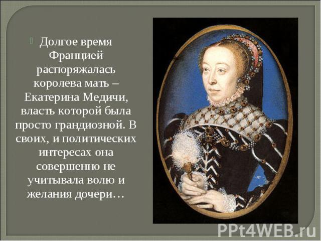 Долгое время Францией распоряжалась королева мать – Екатерина Медичи, власть которой была просто грандиозной. В своих, и политических интересах она совершенно не учитывала волю и желания дочери… Долгое время Францией распоряжалась королева мать – Ек…
