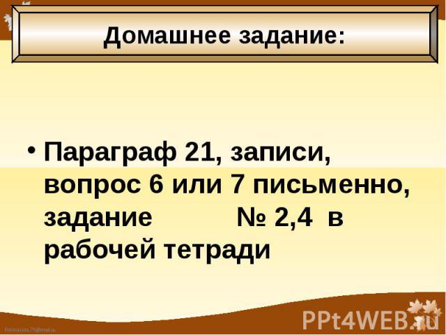 Параграф 21, записи, вопрос 6 или 7 письменно, задание № 2,4 в рабочей тетради