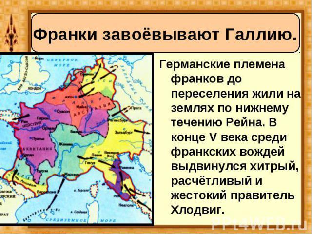 Германские племена франков до переселения жили на землях по нижнему течению Рейна. В конце V века среди франкских вождей выдвинулся хитрый, расчётливый и жестокий правитель Хлодвиг. Германские племена франков до переселения жили на землях по нижнему…