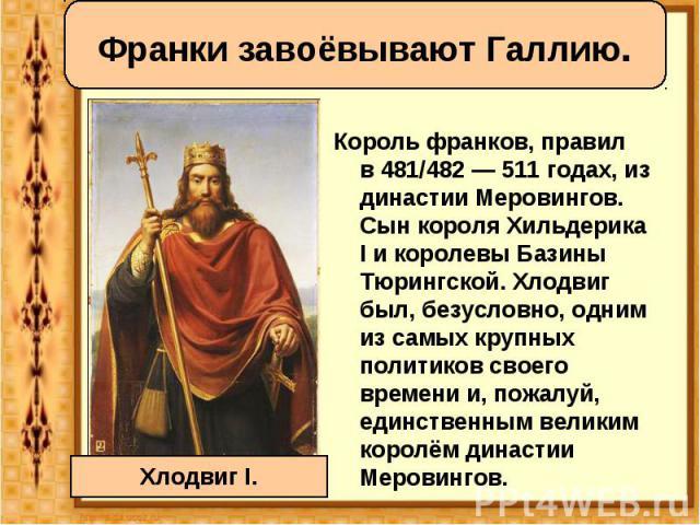 Корольфранков, правил в481/482—511годах, из династии Меровингов. Сын короляХильдерика Iи королевыБазины Тюрингской. Хлодвиг был, безусловно, одним из самых крупных политиков своего времени и, пожалуй, …