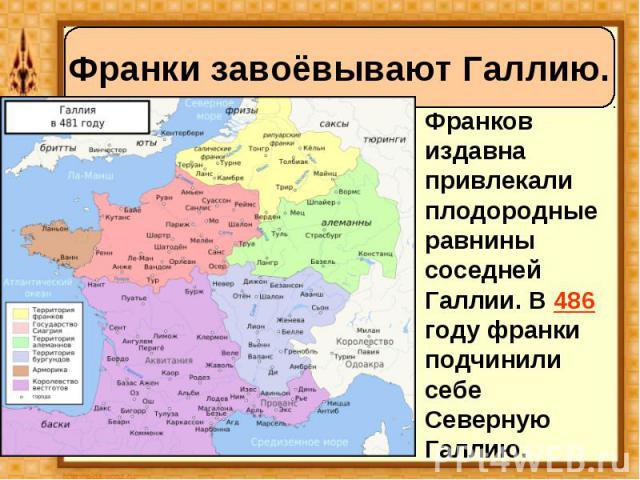 Франков издавна привлекали плодородные равнины соседней Галлии. В 486 году франки подчинили себе Северную Галлию. Франков издавна привлекали плодородные равнины соседней Галлии. В 486 году франки подчинили себе Северную Галлию.