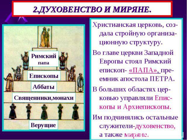 Христианская церковь, соз-дала стройную организа-ционную структуру. Христианская церковь, соз-дала стройную организа-ционную структуру. Во главе церкви Западной Европы стоял Римский епископ- «ПАПА», пре-емник апостола ПЕТРА. В больших областях цер-к…