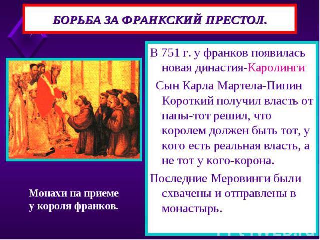 В 751 г. у франков появилась новая династия-Каролинги В 751 г. у франков появилась новая династия-Каролинги Сын Карла Мартела-Пипин Короткий получил власть от папы-тот решил, что королем должен быть тот, у кого есть реальная власть, а не тот у кого-…
