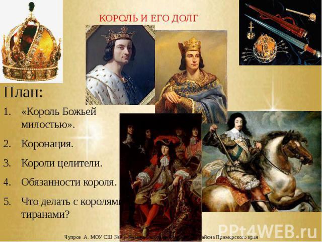КОРОЛЬ И ЕГО ДОЛГ «Король Божьей милостью». Коронация. Короли целители. Обязанности короля. Что делать с королями-тиранами?