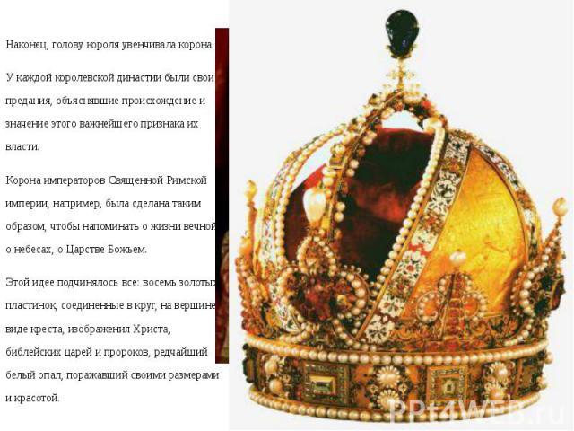 Наконец, голову короля увенчивала корона. Наконец, голову короля увенчивала корона. У каждой королевской династии были свои предания, объяснявшие происхождение и значение этого важнейшего признака их власти. Корона императоров Священной Римской импе…