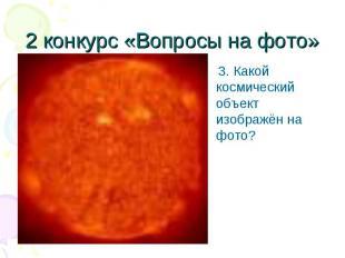 3. Какой космический объект изображён на фото? 3. Какой космический объект изобр