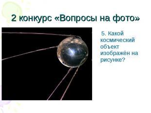 5. Какой космический объект изображён на рисунке? 5. Какой космический объект из