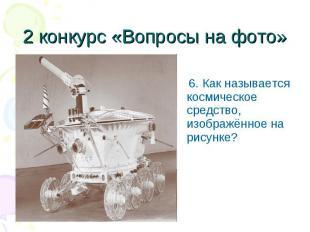 6. Как называется космическое средство, изображённое на рисунке? 6. Как называет