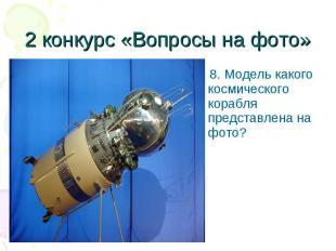 8. Модель какого космического корабля представлена на фото? 8. Модель какого кос