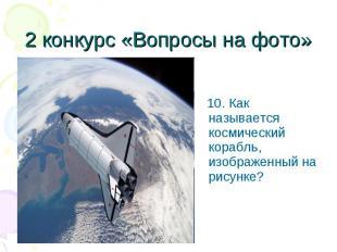 10. Как называется космический корабль, изображенный на рисунке? 10. Как называе