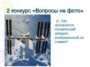 11. Как называется космический аппарат, изображенный на снимке? 11. Как называет