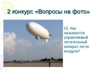 13. Как называется управляемый летательный аппарат легче воздуха? 13. Как называ