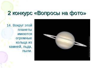 14. Вокруг этой планеты имеются огромные кольца из камней, льда, пыли. 14. Вокру