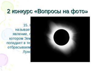 15. Как называется явление, при котором Земля попадает в тень, отбрасываемую Лун