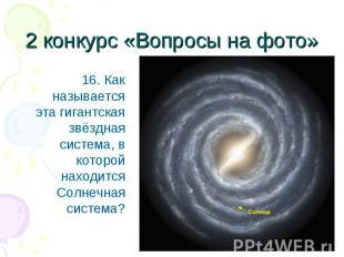 16. Как называется эта гигантская звёздная система, в которой находится Солнечна
