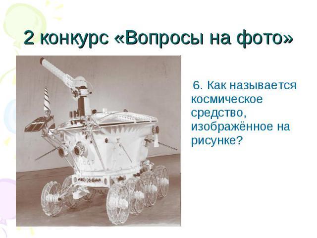 6. Как называется космическое средство, изображённое на рисунке? 6. Как называется космическое средство, изображённое на рисунке?