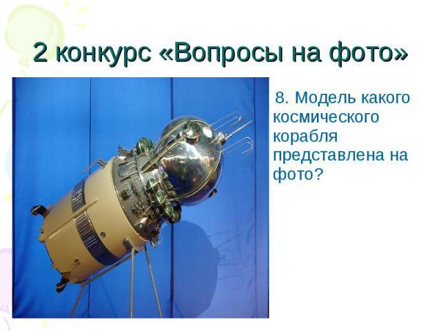 8. Модель какого космического корабля представлена на фото? 8. Модель какого космического корабля представлена на фото?
