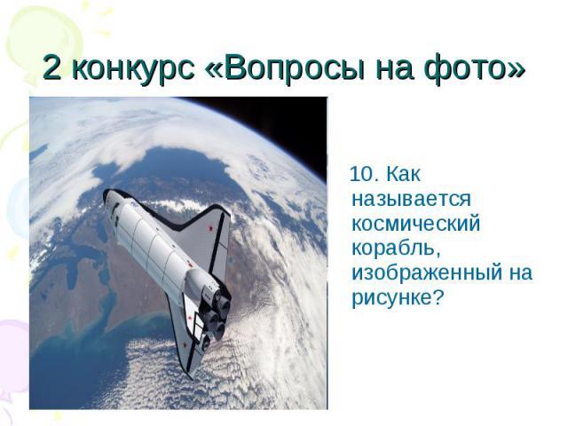 10. Как называется космический корабль, изображенный на рисунке? 10. Как называется космический корабль, изображенный на рисунке?