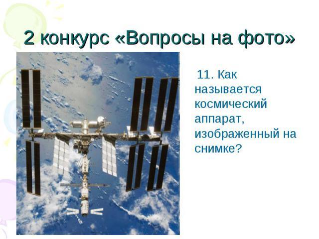11. Как называется космический аппарат, изображенный на снимке? 11. Как называется космический аппарат, изображенный на снимке?