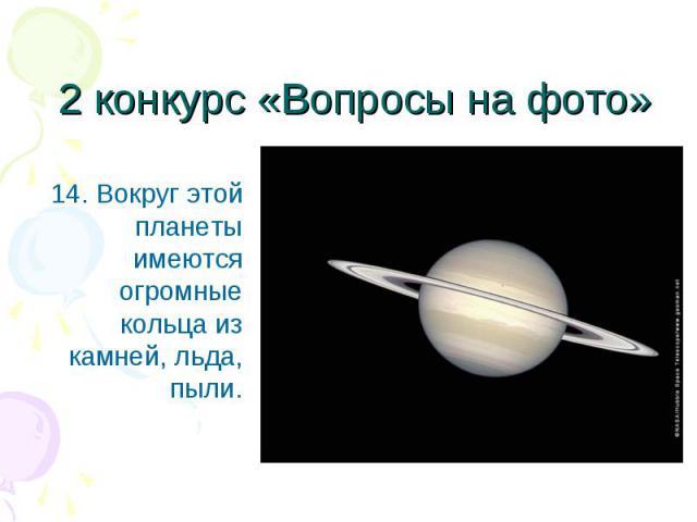 14. Вокруг этой планеты имеются огромные кольца из камней, льда, пыли. 14. Вокруг этой планеты имеются огромные кольца из камней, льда, пыли.