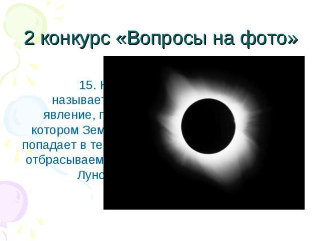 15. Как называется явление, при котором Земля попадает в тень, отбрасываемую Луной? 15. Как называется явление, при котором Земля попадает в тень, отбрасываемую Луной?