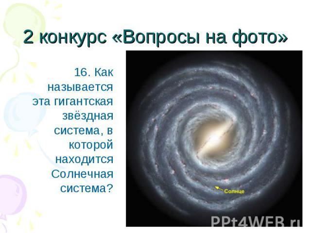 16. Как называется эта гигантская звёздная система, в которой находится Солнечная система? 16. Как называется эта гигантская звёздная система, в которой находится Солнечная система?