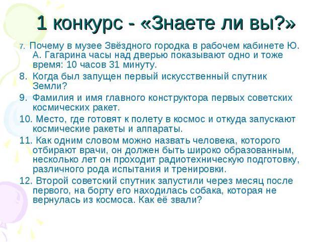 7. Почему в музее Звёздного городка в рабочем кабинете Ю. А. Гагарина часы над дверью показывают одно и тоже время: 10 часов 31 минуту. 7. Почему в музее Звёздного городка в рабочем кабинете Ю. А. Гагарина часы над дверью показывают одно и тоже врем…