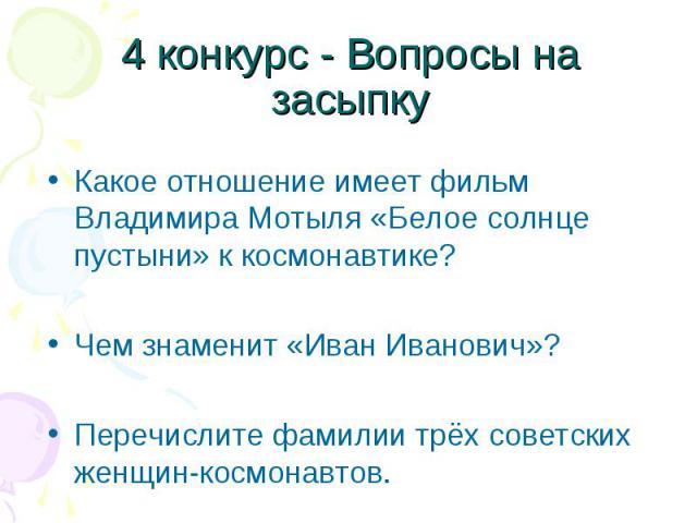Какое отношение имеет фильм Владимира Мотыля «Белое солнце пустыни» к космонавтике? Какое отношение имеет фильм Владимира Мотыля «Белое солнце пустыни» к космонавтике? Чем знаменит «Иван Иванович»? Перечислите фамилии трёх советских женщин-космонавтов.