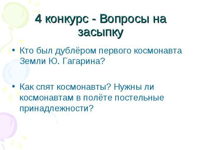 Кто был дублёром первого космонавта Земли Ю. Гагарина? Кто был дублёром первого космонавта Земли Ю. Гагарина? Как спят космонавты? Нужны ли космонавтам в полёте постельные принадлежности?