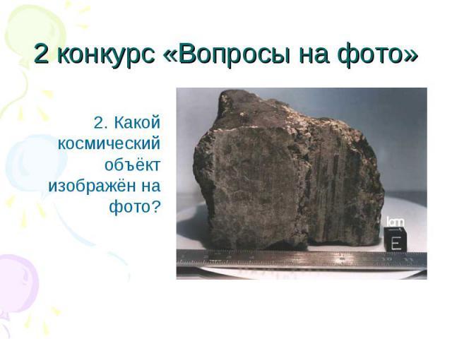 2. Какой космический объёкт изображён на фото? 2. Какой космический объёкт изображён на фото?