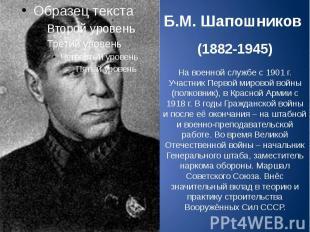 Б.М. Шапошников (1882-1945) На военной службе с 1901 г. Участник Первой мировой
