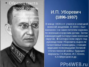 И.П. Уборевич (1896-1937) В конце 1920-х гг. учился в немецкой военной академии.