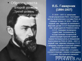 Я.Б. Гамарник (1884-1937) В 1929—1937гг. начальник Политуправления РККА. В