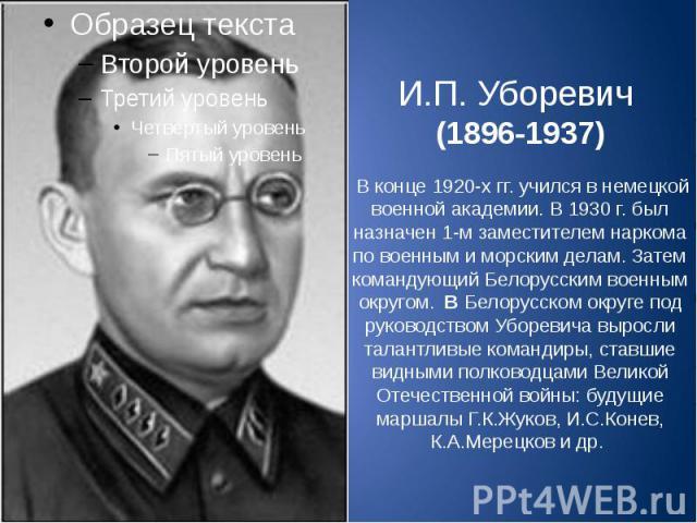 И.П. Уборевич (1896-1937) В конце 1920-х гг. учился в немецкой военной академии. В 1930 г. был назначен 1-м заместителем наркома по военным и морским делам. Затем командующий Белорусским военным округом. В Белорусском округе под руководством Убореви…