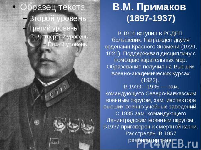 В.М. Примаков (1897-1937) В 1914 вступил в РСДРП, большевик. Награжден двумя орденами Красного Знамени (1920, 1921). Поддерживал дисциплину с помощью карательных мер. Образование получил на Высших военно-академических курсах (1923). В 1933—1935 — за…