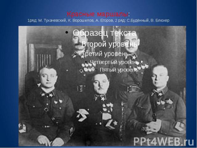 Красные маршалы: 1ряд: М. Тухачевский, К. Ворошилов, А. Егоров, 2 ряд: С.Будённый, В. Блюхер