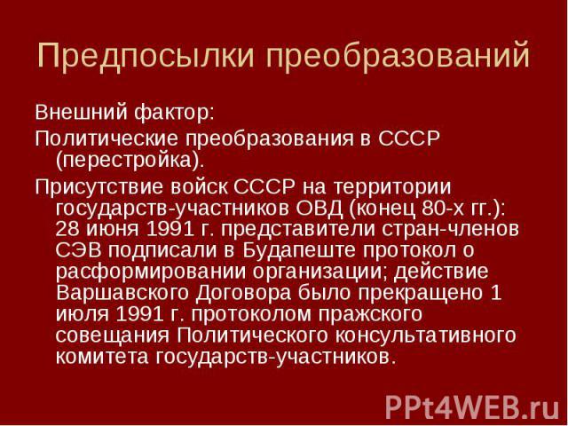Внешний фактор: Внешний фактор: Политические преобразования в СССР (перестройка). Присутствие войск СССР на территории государств-участников ОВД (конец 80-х гг.): 28 июня 1991 г. представители стран-членов СЭВ подписали в Будапеште протокол о расфор…