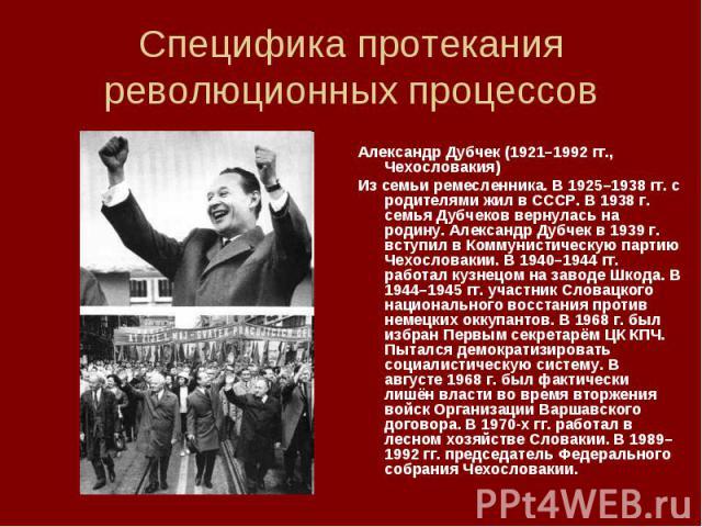 Александр Дубчек (1921–1992 гг., Чехословакия) Александр Дубчек (1921–1992 гг., Чехословакия) Из семьи ремесленника. В 1925–1938 гг. с родителями жил в СССР. В 1938 г. семья Дубчеков вернулась на родину. Александр Дубчек в 1939 г. вступил в Коммунис…