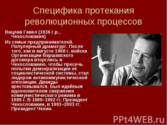 Вацлав Гавел (1936 г.р., Чехословакия) Вацлав Гавел (1936 г.р., Чехословакия) Из семьи предпринимателей. Популярный драматург. После того, как в августе 1968 г. войска Организации Варшавского договора вторглись в Чехословакию, чтобы пресечь попытки …