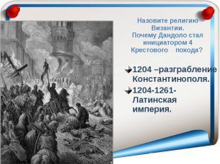 Назовите религию Византии. Почему Дандоло стал инициатором 4 Крестового похода?