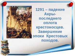 1291 – падение Акры- последнего оплота крестоносцев. Завершение эпохи Крестовых