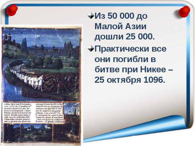 Из 50 000 до Малой Азии дошли 25 000. Из 50 000 до Малой Азии дошли 25 000. Практически все они погибли в битве при Никее – 25 октября 1096.