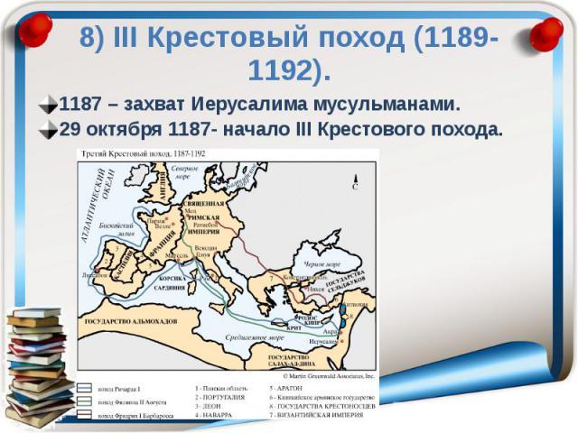 8) ΙΙΙ Крестовый поход (1189-1192). 1187 – захват Иерусалима мусульманами. 29 октября 1187- начало ΙΙΙ Крестового похода.