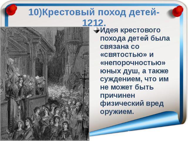 10)Крестовый поход детей-1212. Идея крестового похода детей была связана со «святостью» и «непорочностью» юных душ, а также суждением, что им не может быть причинен физический вред оружием.