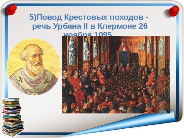 5)Повод Крестовых походов - речь Урбана ΙΙ в Клермоне 26 ноября 1095.