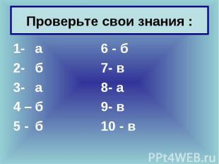 1- а 6 - б 1- а 6 - б 2- б 7- в 3- а 8- а 4 – б 9- в 5 - б 10 - в