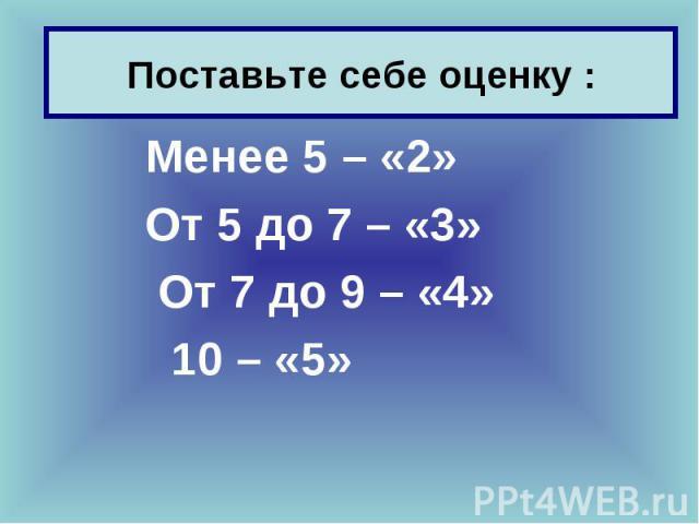 Менее 5 – «2» Менее 5 – «2» От 5 до 7 – «3» От 7 до 9 – «4» 10 – «5»