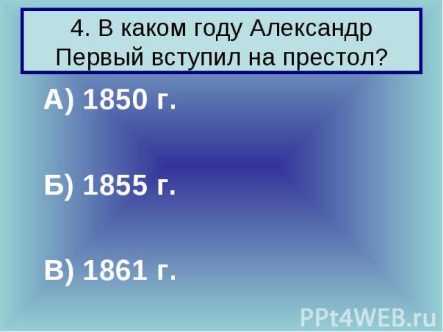 А) 1850 г. А) 1850 г. Б) 1855 г. В) 1861 г.