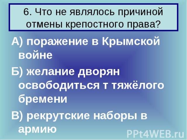 А) поражение в Крымской войне А) поражение в Крымской войне Б) желание дворян освободиться т тяжёлого бремени В) рекрутские наборы в армию